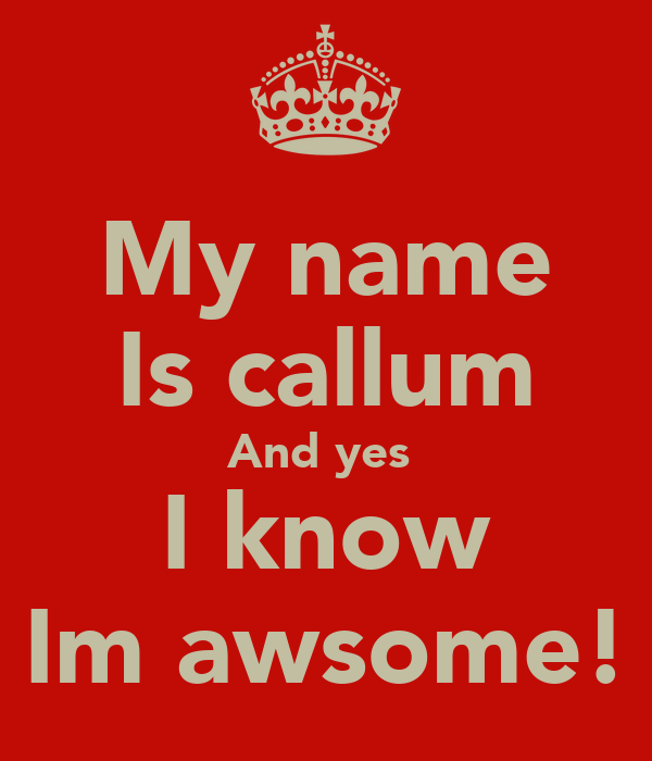 My name Is callum And yes  I know Im awsome!