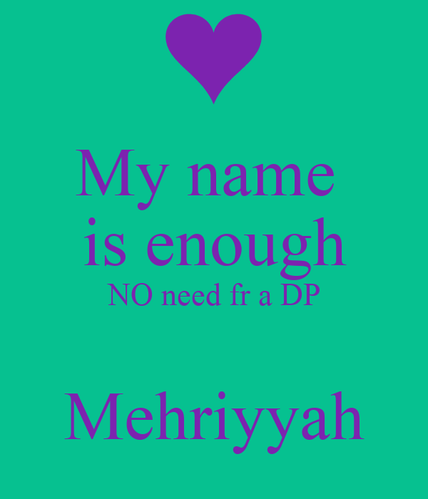 My name   is enough  NO need fr a DP  Mehriyyah