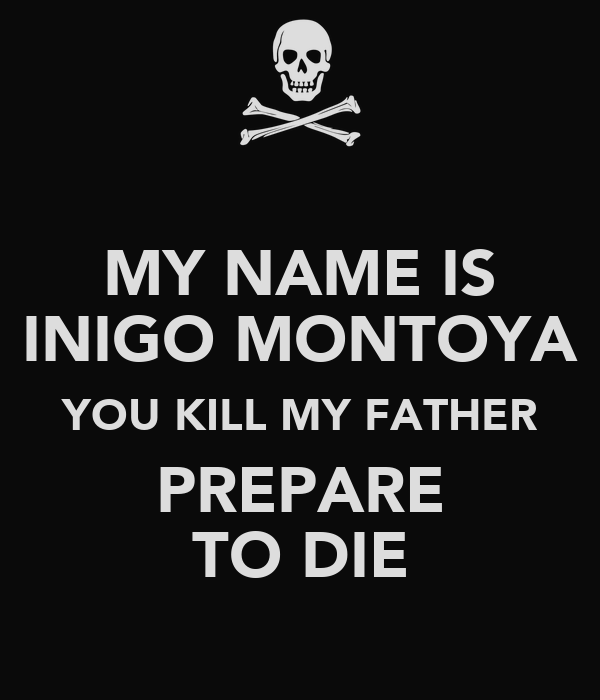 MY NAME IS INIGO MONTOYA YOU KILL MY FATHER PREPARE TO DIE