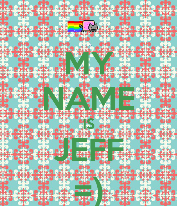 MY NAME IS JEFF =)