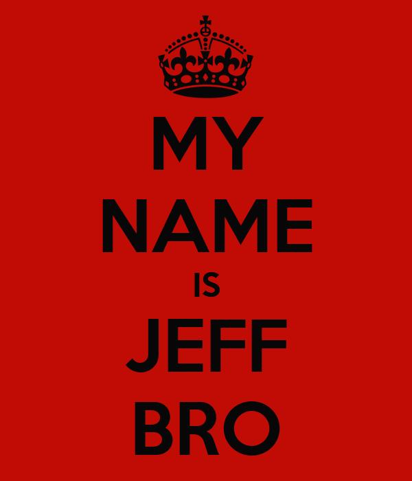 MY NAME IS JEFF BRO