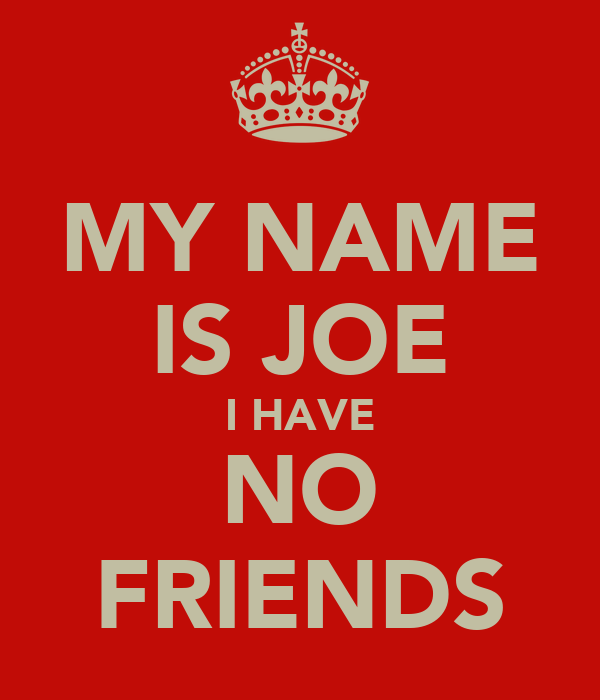 MY NAME IS JOE I HAVE NO FRIENDS