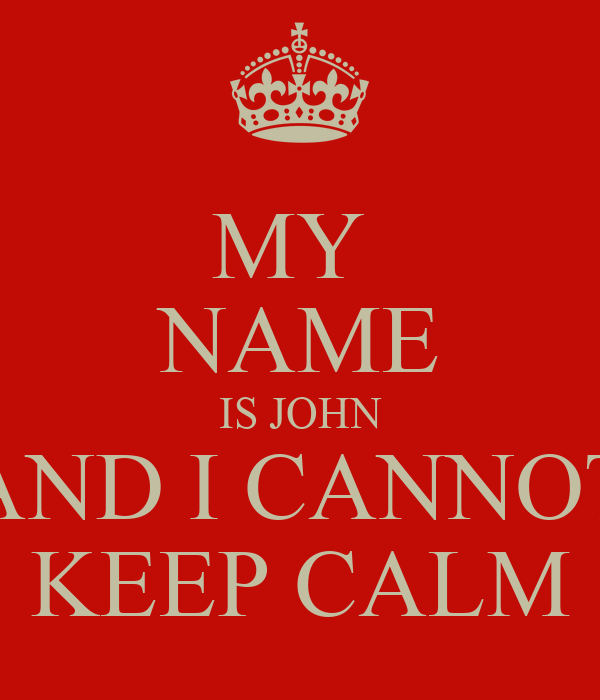MY  NAME IS JOHN AND I CANNOT KEEP CALM