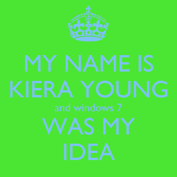 MY NAME IS KIERA YOUNG and windows 7 WAS MY IDEA