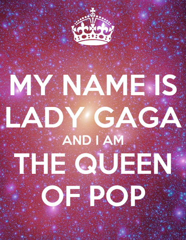 MY NAME IS LADY GAGA AND I AM THE QUEEN OF POP