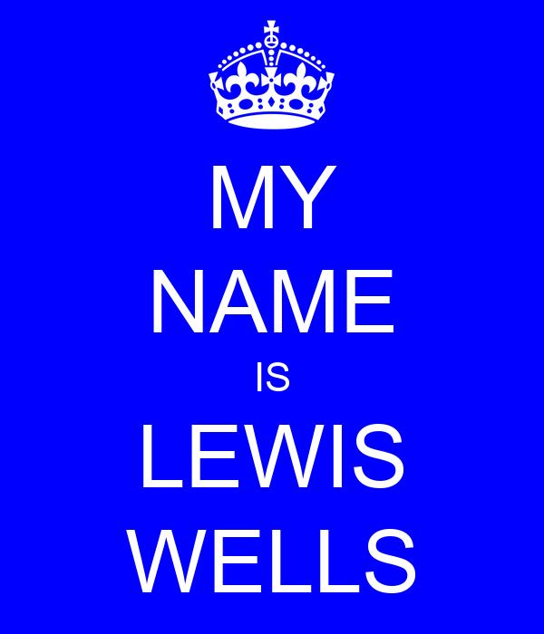 MY NAME IS LEWIS WELLS