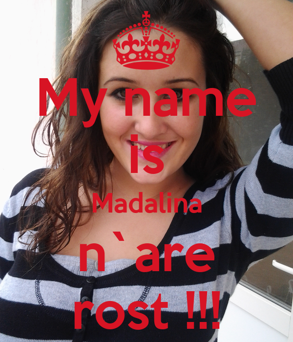 My name is Madalina n`are rost !!!