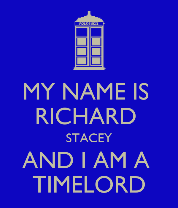 MY NAME IS  RICHARD  STACEY AND I AM A  TIMELORD