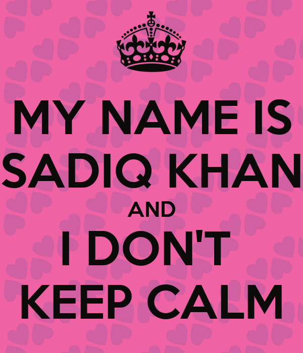 MY NAME IS SADIQ KHAN AND I DON'T  KEEP CALM
