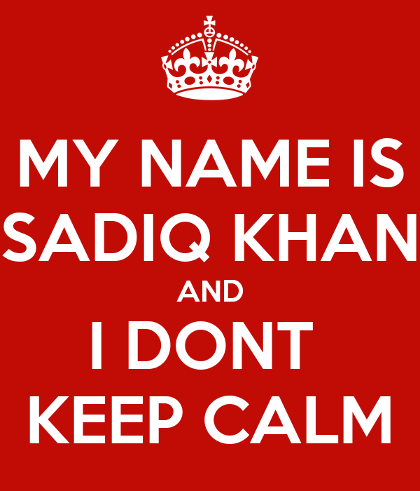 MY NAME IS SADIQ KHAN AND I DONT  KEEP CALM