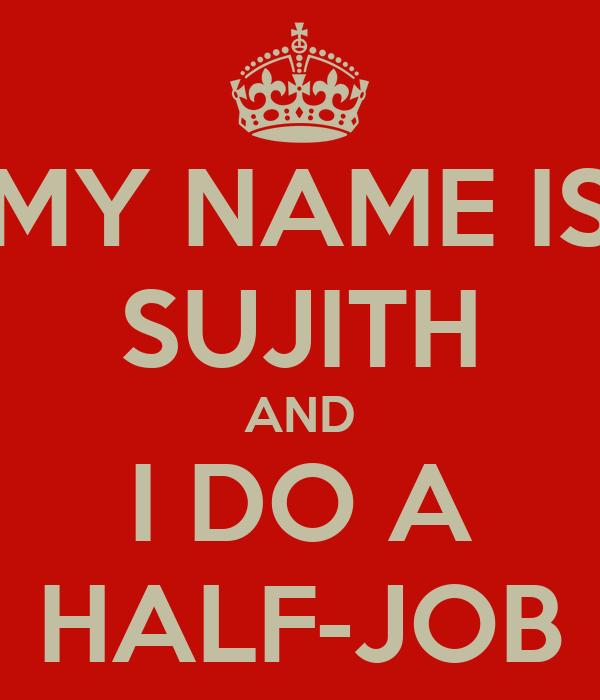 MY NAME IS SUJITH AND I DO A HALF-JOB