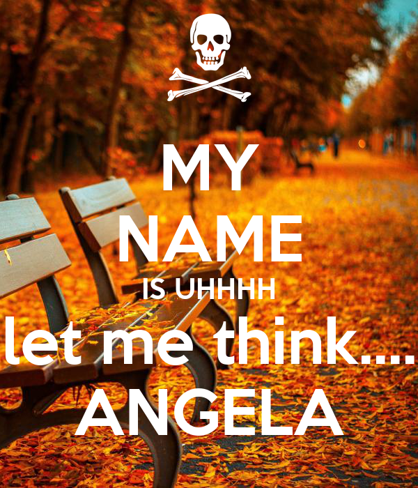 MY NAME IS UHHHH let me think.... ANGELA