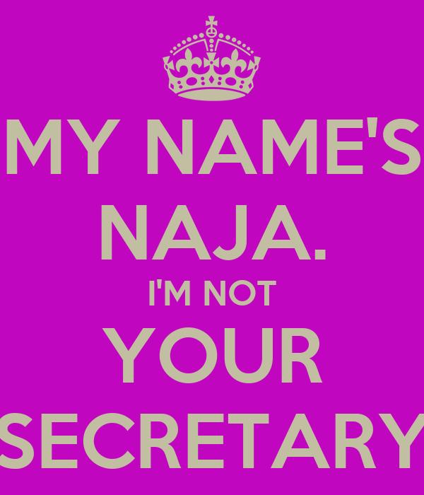 MY NAME'S NAJA. I'M NOT YOUR SECRETARY