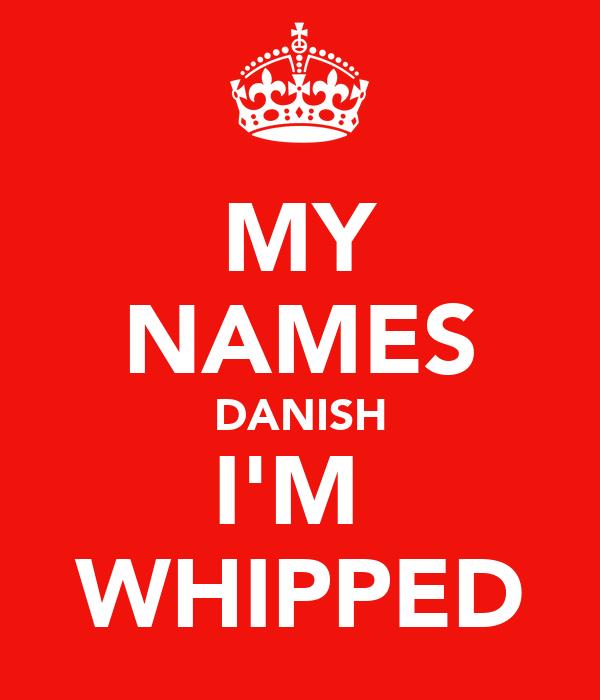 MY NAMES DANISH I'M  WHIPPED