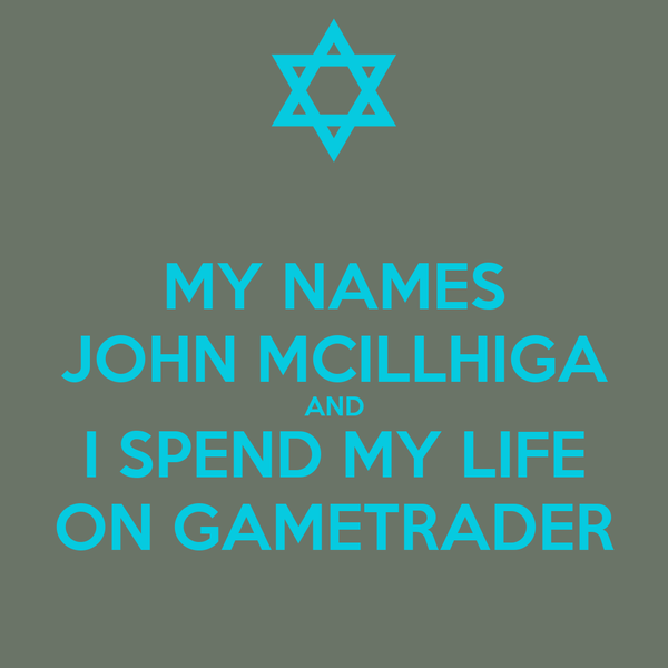 MY NAMES JOHN MCILLHIGA AND I SPEND MY LIFE ON GAMETRADER