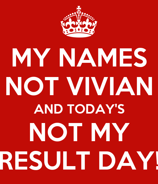 MY NAMES NOT VIVIAN AND TODAY'S NOT MY RESULT DAY!