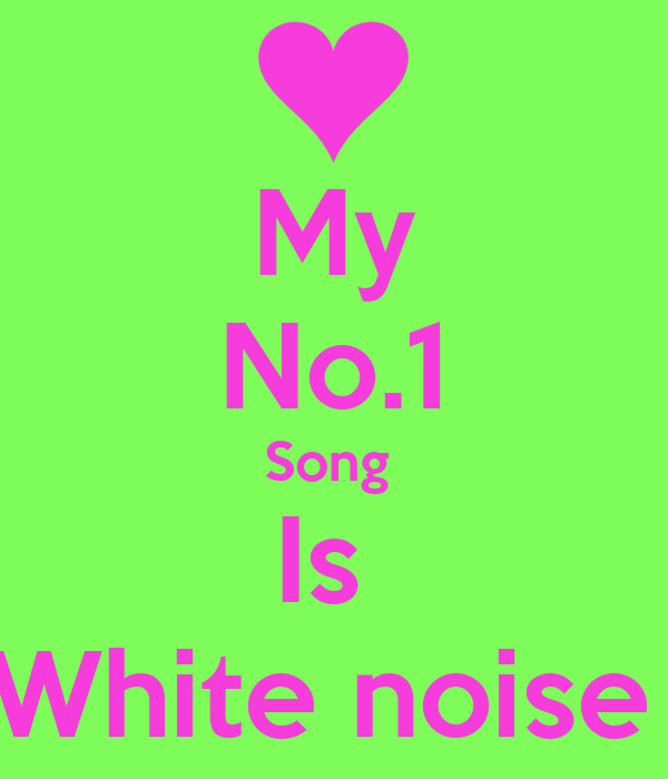 My No.1 Song  Is  White noise