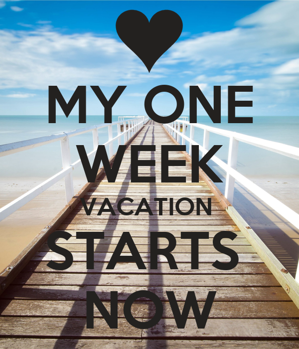 MY ONE WEEK VACATION STARTS NOW