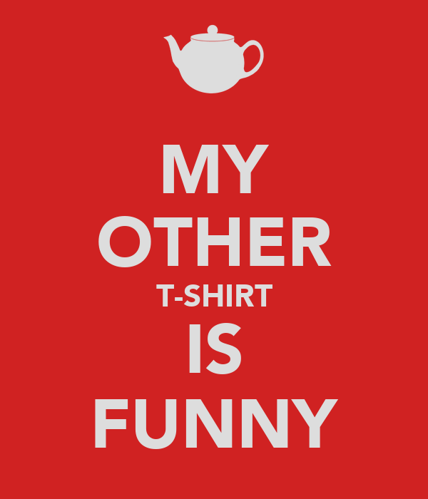 MY OTHER T-SHIRT IS FUNNY