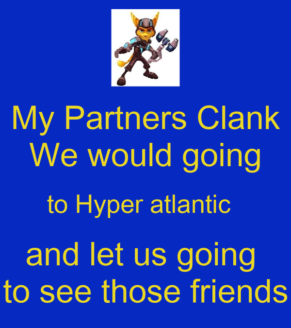 My Partners Clank We would going to Hyper atlantic   and let us going  to see those friends
