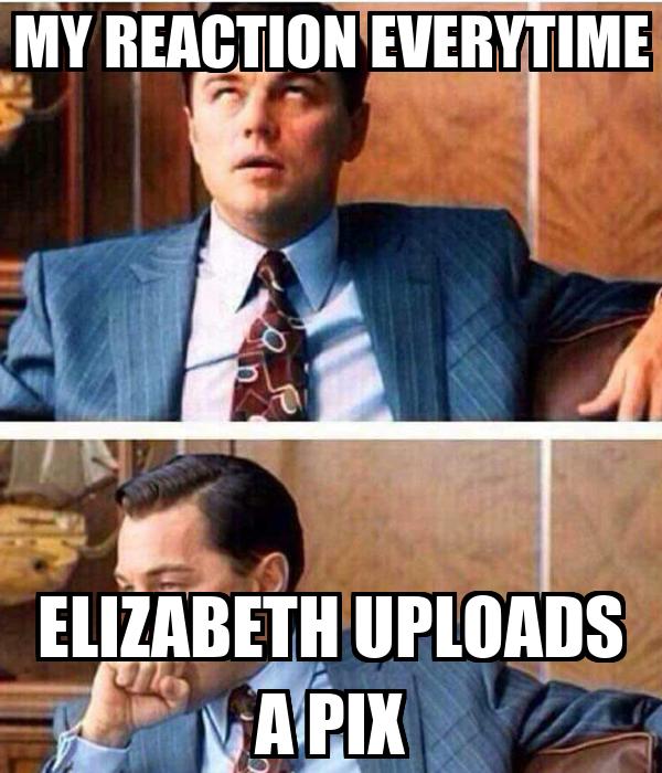 MY REACTION EVERYTIME ELIZABETH UPLOADS A PIX