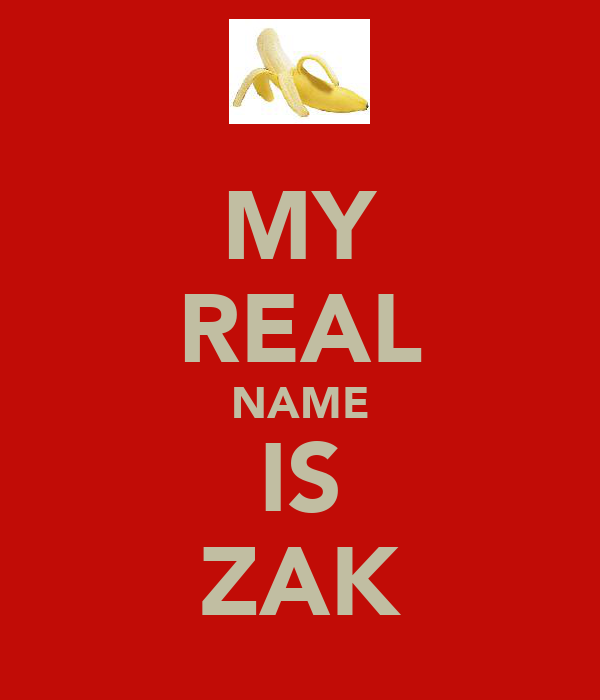 MY REAL NAME IS ZAK