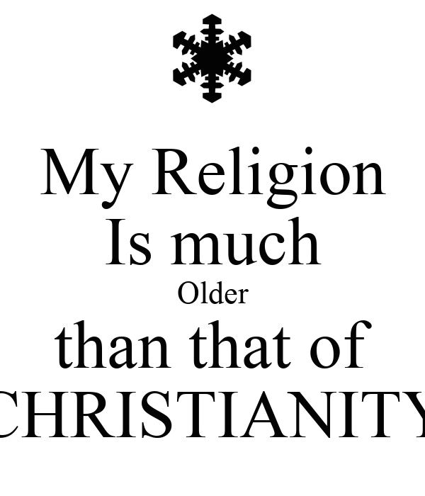 My Religion Is much Older than that of CHRISTIANITY
