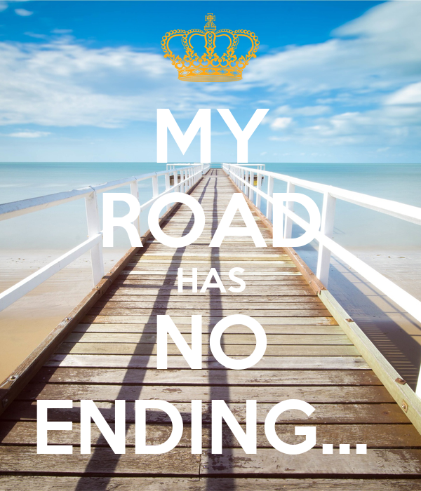 MY ROAD HAS NO ENDING...