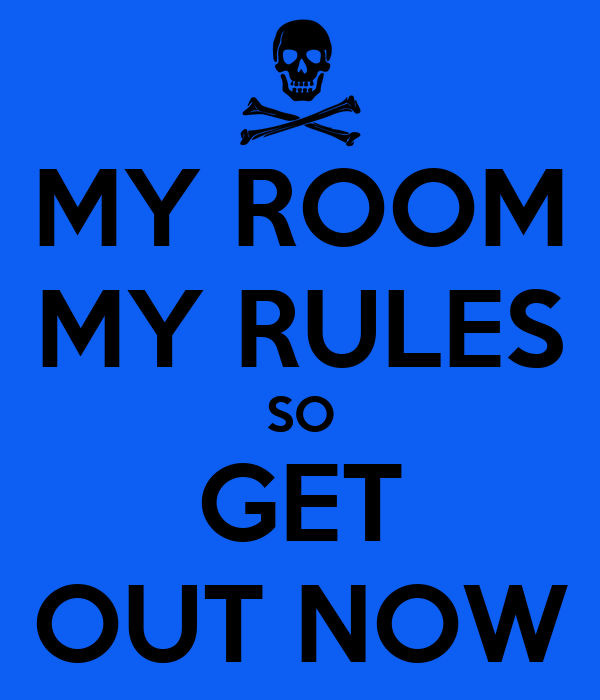 MY ROOM MY RULES SO GET OUT NOW