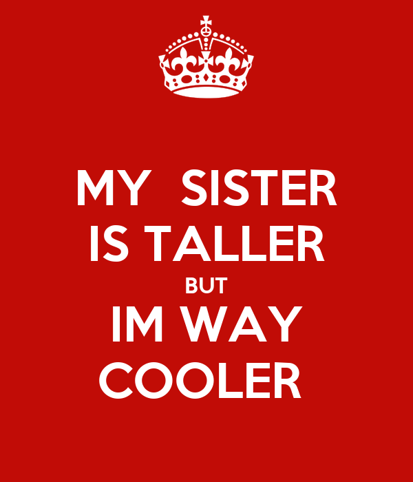 MY  SISTER IS TALLER BUT IM WAY       COOLER