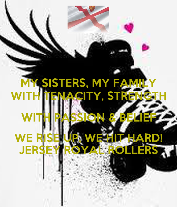 MY SISTERS, MY FAMILY WITH TENACITY, STRENGTH WITH PASSION & BELIEF WE RISE UP, WE HIT HARD! JERSEY ROYAL ROLLERS