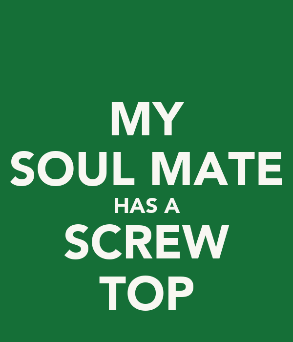 MY SOUL MATE HAS A SCREW TOP