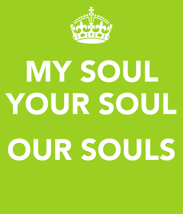 MY SOUL YOUR SOUL  OUR SOULS