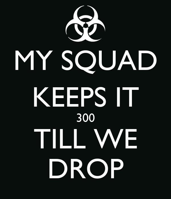 MY SQUAD KEEPS IT 300 TILL WE DROP