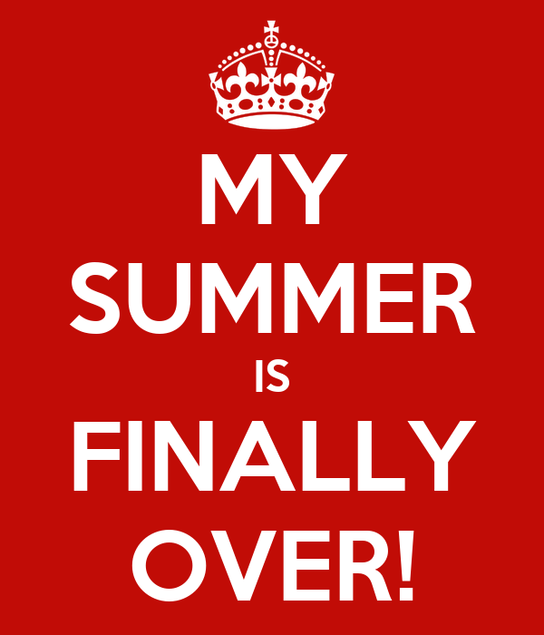MY SUMMER IS FINALLY OVER!