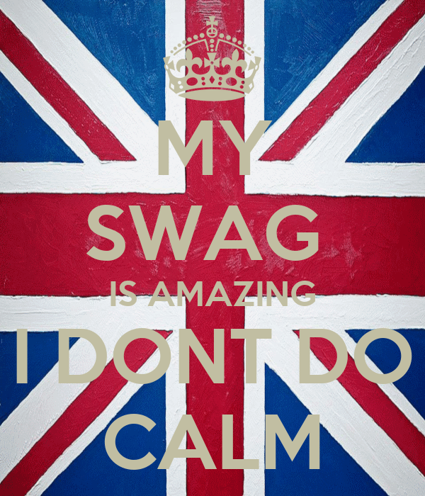 MY SWAG  IS AMAZING I DONT DO CALM