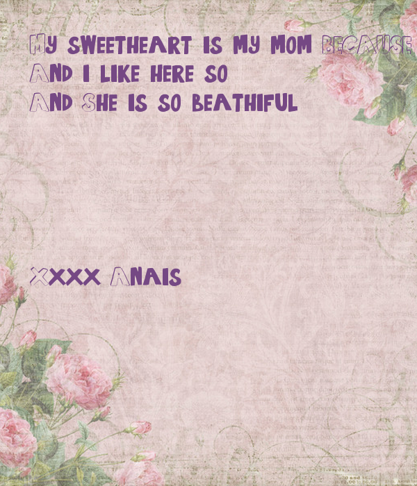 My sweetheart is my mom BECAUSE She is so sweet en i love here VERRY MUCH And i like here so And She is so beathiful      Xxxx Anais