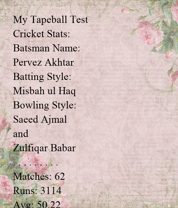 My Tapeball Test Cricket Stats: Batsman Name: Pervez Akhtar Batting Style: Misbah ul Haq Bowling Style: Saeed Ajmal  and Zulfiqar Babar . . . . . . . . . Matches: 62 Runs: 3114 Avg: 50.22 50s: 13 100s: 11 H.S: 214