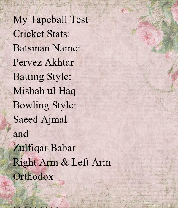 My Tapeball Test Cricket Stats: Batsman Name: Pervez Akhtar Batting Style: Misbah ul Haq Bowling Style: Saeed Ajmal  and Zulfiqar Babar Right Arm & Left Arm Orthodox.  . . . . . . . . . Matches: 62 Runs: 3114 Avg: 50.22 50s: 13 100s: 11 H.S: