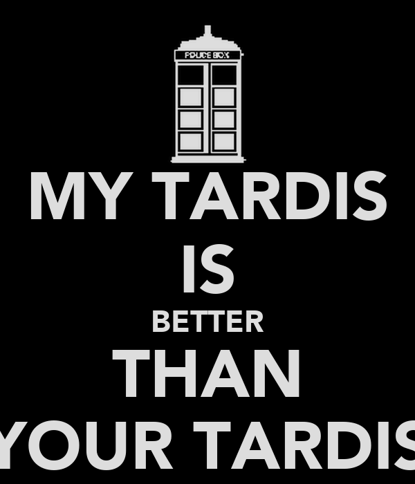 MY TARDIS IS BETTER THAN YOUR TARDIS