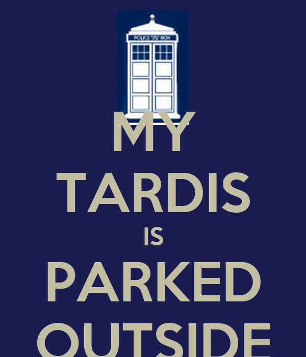 MY TARDIS IS PARKED OUTSIDE