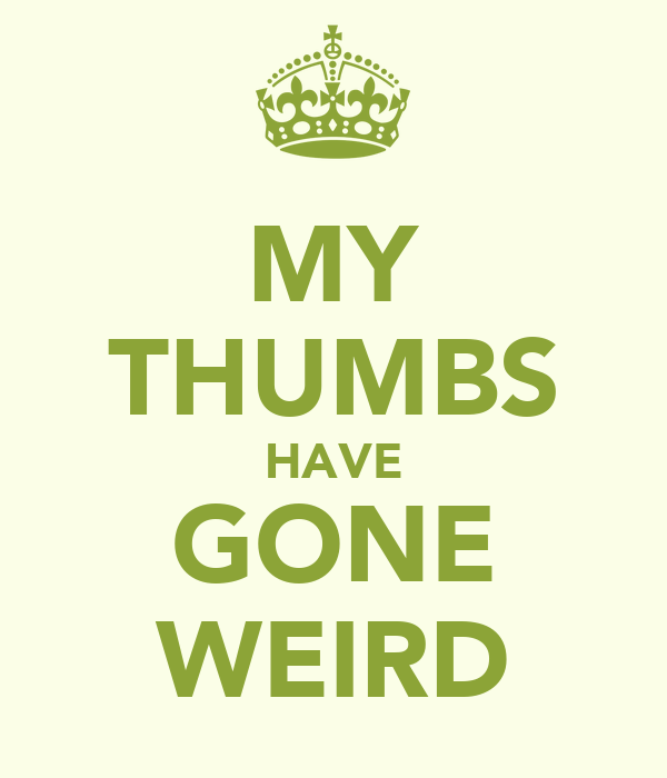 MY THUMBS HAVE GONE WEIRD