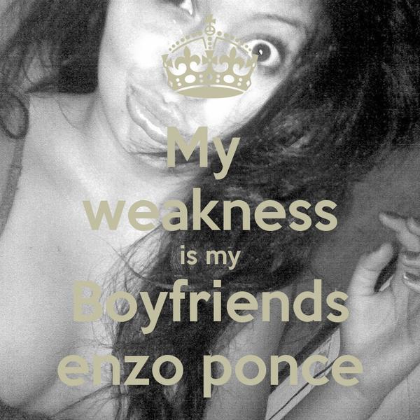 My  weakness is my Boyfriends enzo ponce