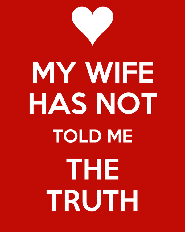 MY WIFE HAS NOT TOLD ME THE TRUTH