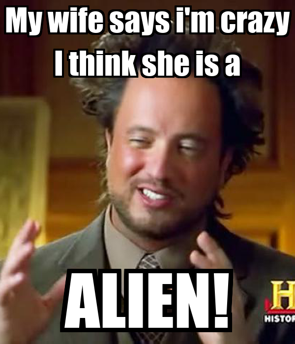 My wife says i'm crazy I think she is a ALIEN!