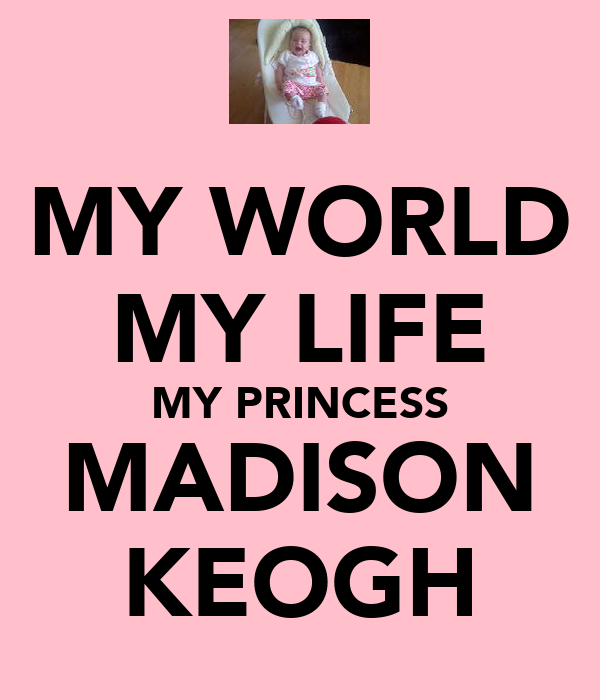 MY WORLD MY LIFE MY PRINCESS MADISON KEOGH
