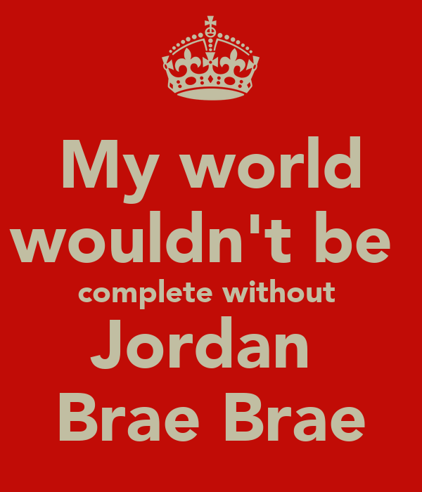 My world wouldn't be  complete without  Jordan  Brae Brae