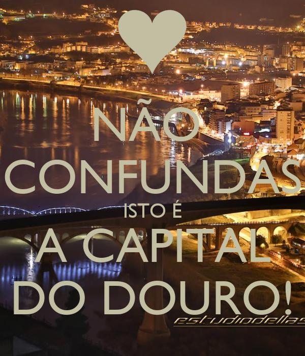 NÃO  CONFUNDAS ISTO É A CAPITAL DO DOURO!