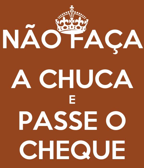 NÃO FAÇA  A CHUCA E PASSE O CHEQUE