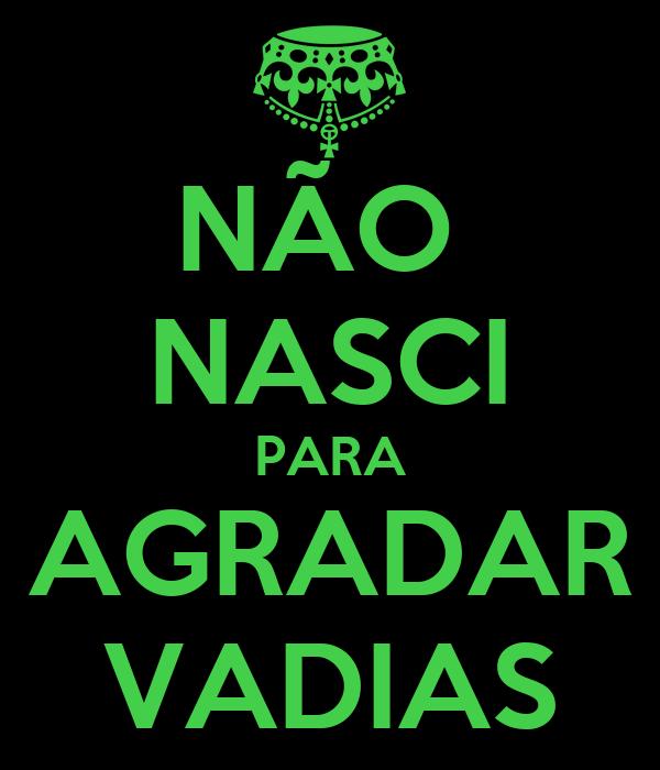 NÃO  NASCI PARA AGRADAR VADIAS